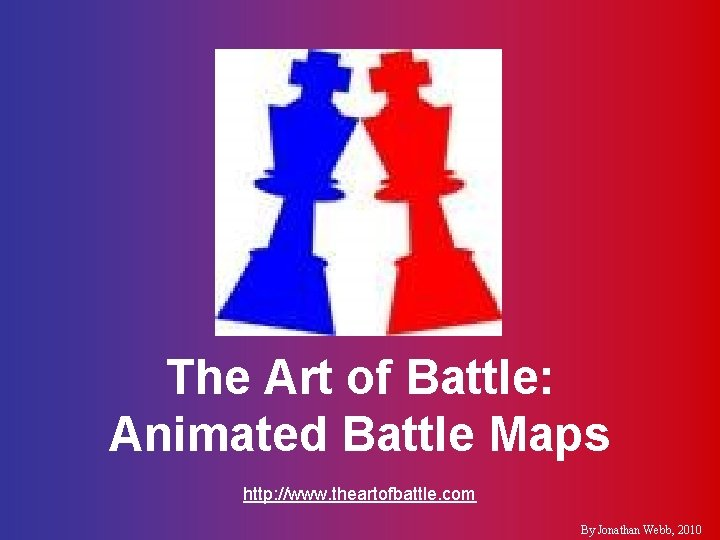 The Art of Battle: Animated Battle Maps http: //www. theartofbattle. com By Jonathan Webb,