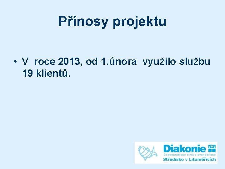 Přínosy projektu • V roce 2013, od 1. února využilo službu 19 klientů.