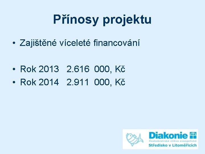 Přínosy projektu • Zajištěné víceleté financování • Rok 2013 2. 616 000, Kč •