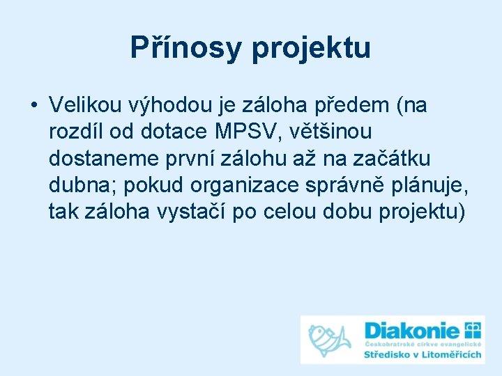 Přínosy projektu • Velikou výhodou je záloha předem (na rozdíl od dotace MPSV, většinou