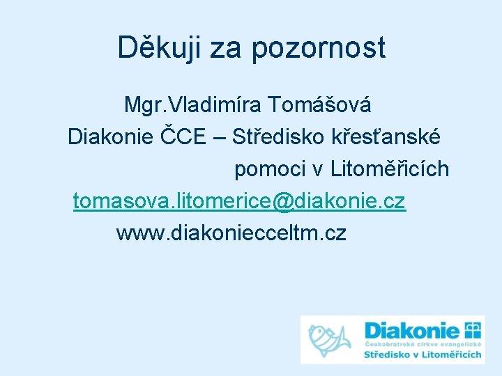 Děkuji za pozornost Mgr. Vladimíra Tomášová Diakonie ČCE – Středisko křesťanské pomoci v Litoměřicích