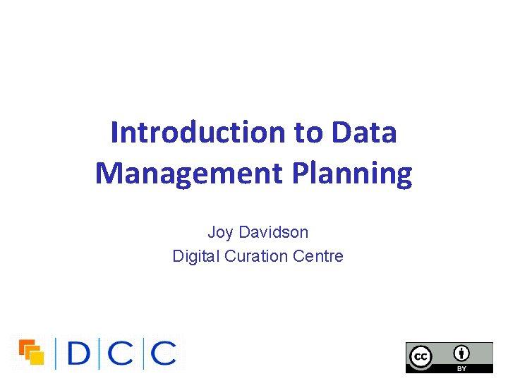 Introduction to Data Management Planning Joy Davidson Digital Curation Centre