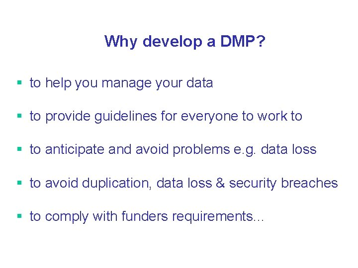 Why develop a DMP? § to help you manage your data § to provide