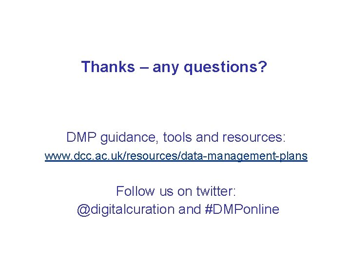 Thanks – any questions? DMP guidance, tools and resources: www. dcc. ac. uk/resources/data-management-plans Follow