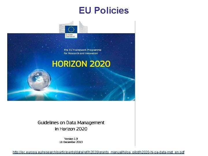 EU Policies http: //ec. europa. eu/research/participants/data/ref/h 2020/grants_manual/hi/oa_pilot/h 2020 -hi-oa-data-mgt_en. pdf