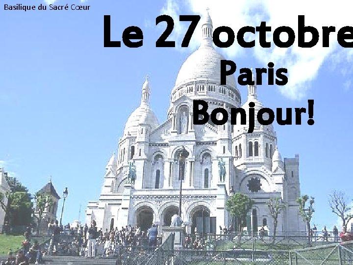 Basilique du Sacré Cœur Le 27 octobre Paris Bonjour!