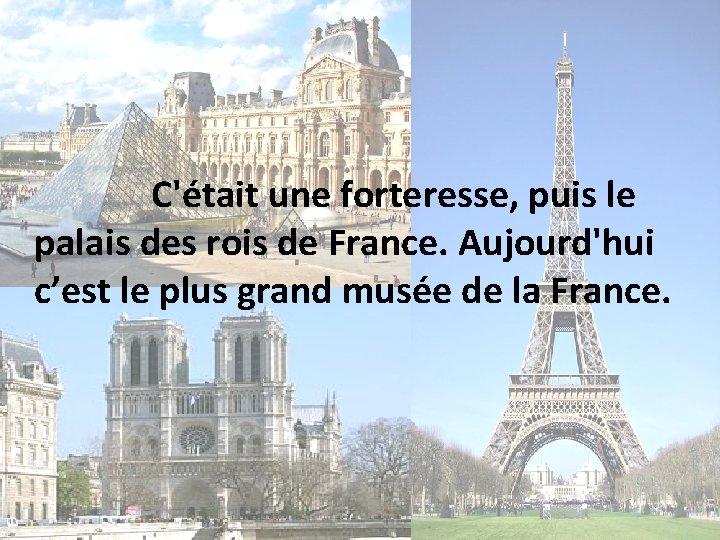 C'était une forteresse, puis le palais des rois de France. Aujourd'hui c'est le plus