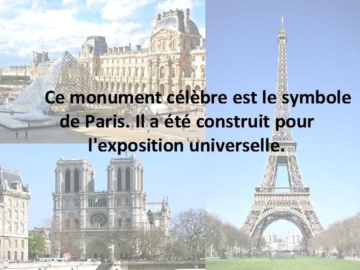 Ce monument célèbre est le symbole de Paris. Il a été construit pour l'exposition
