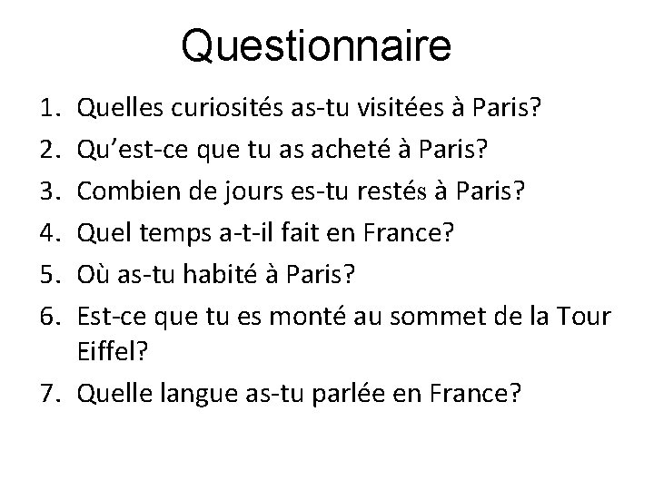 Questionnaire 1. 2. 3. 4. 5. 6. Quelles curiosités as-tu visitées à Paris? Qu'est-ce