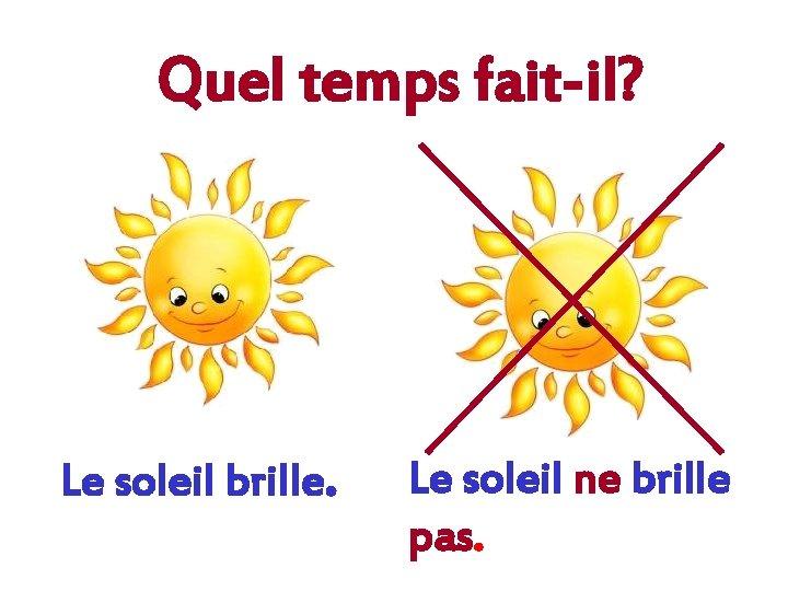 Quel temps fait-il? Le soleil brille. Le soleil ne brille pas.