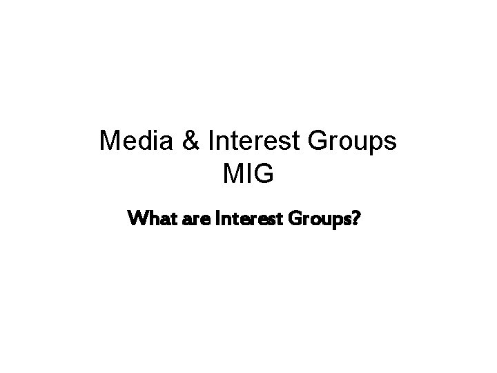 Media & Interest Groups MIG What are Interest Groups?