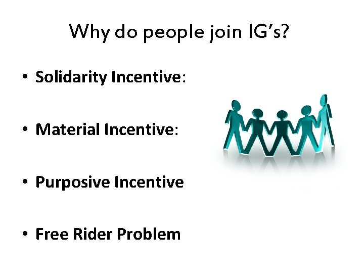 Why do people join IG's? • Solidarity Incentive: • Material Incentive: • Purposive Incentive