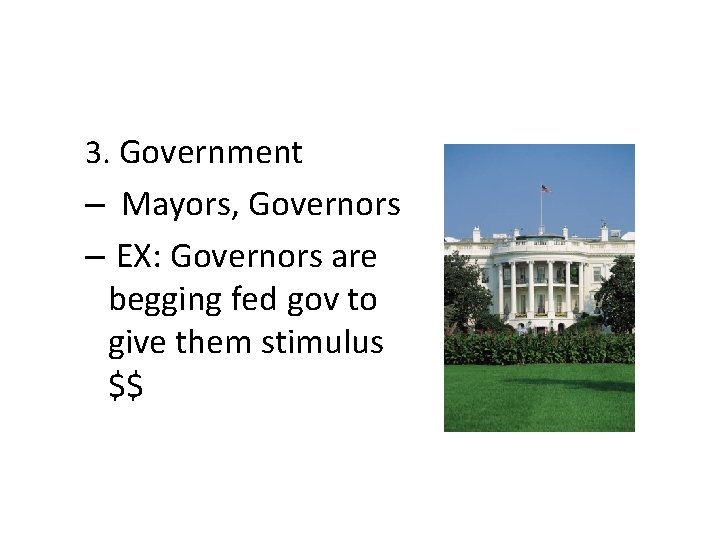 3. Government – Mayors, Governors – EX: Governors are begging fed gov to give