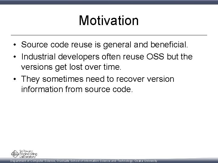 Motivation • Source code reuse is general and beneficial. • Industrial developers often reuse