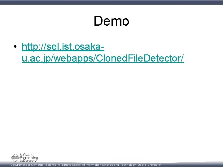 Demo • http: //sel. ist. osakau. ac. jp/webapps/Cloned. File. Detector/ Department of Computer Science,