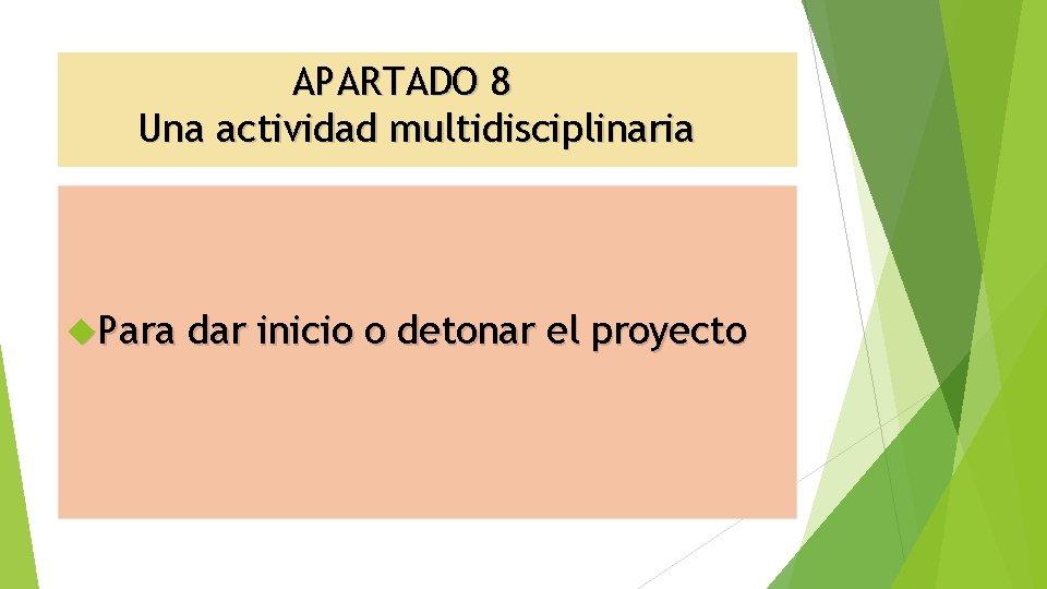 APARTADO 8 Una actividad multidisciplinaria Para dar inicio o detonar el proyecto