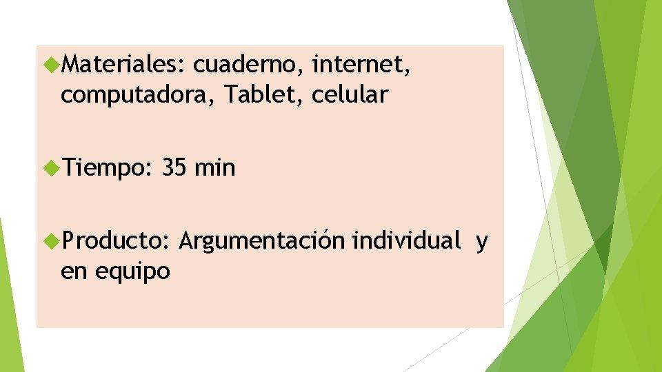 Materiales: cuaderno, internet, computadora, Tablet, celular Tiempo: 35 min Producto: en equipo Argumentación