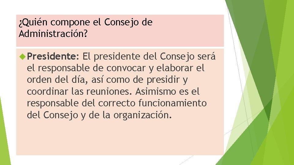 ¿Quién compone el Consejo de Administración? Presidente: El presidente del Consejo será el responsable