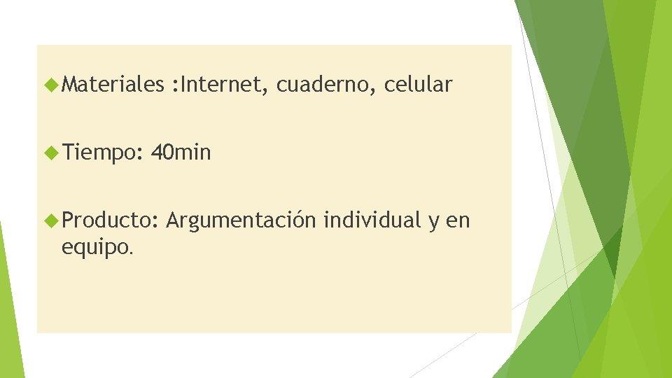 Materiales Tiempo: 40 min Producto: equipo. : Internet, cuaderno, celular Argumentación individual y