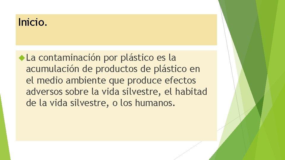 Inicio. La contaminación por plástico es la acumulación de productos de plástico en el