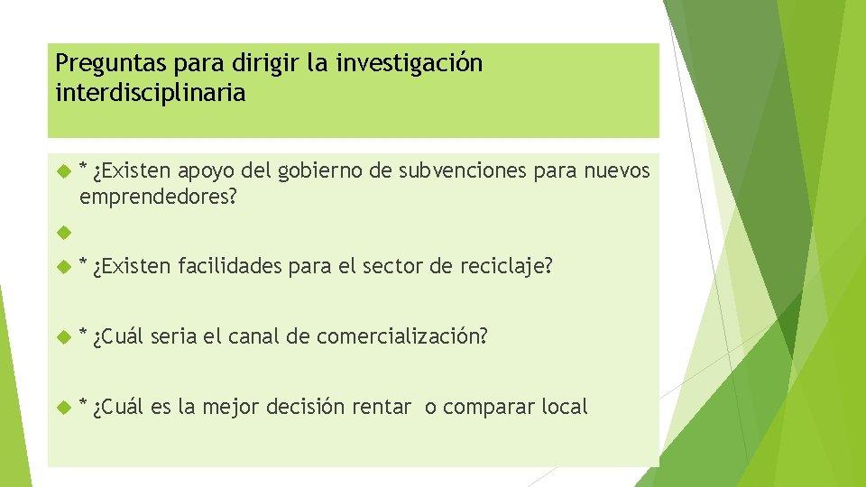 Preguntas para dirigir la investigación interdisciplinaria * ¿Existen apoyo del gobierno de subvenciones para