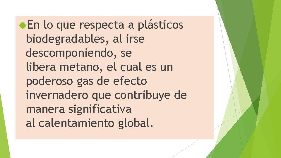 En lo que respecta a plásticos biodegradables, al irse descomponiendo, se libera metano,