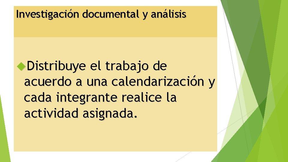Investigación documental y análisis Distribuye el trabajo de acuerdo a una calendarización y cada