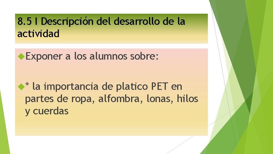 8. 5 I Descripción del desarrollo de la actividad Exponer * a los alumnos
