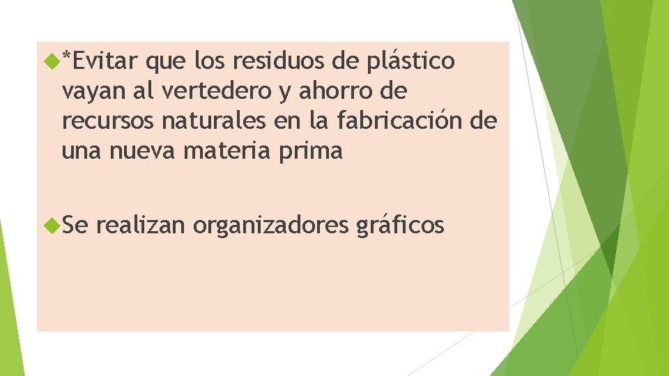 *Evitar que los residuos de plástico vayan al vertedero y ahorro de recursos
