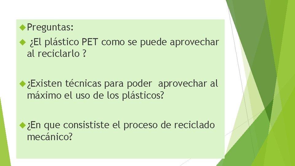 Preguntas: ¿El plástico PET como se puede aprovechar al reciclarlo ? ¿Existen técnicas