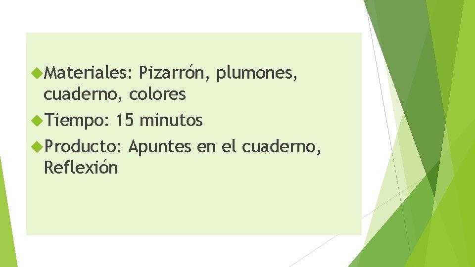 Materiales: Pizarrón, plumones, cuaderno, colores Tiempo: 15 minutos Producto: Apuntes en el cuaderno,