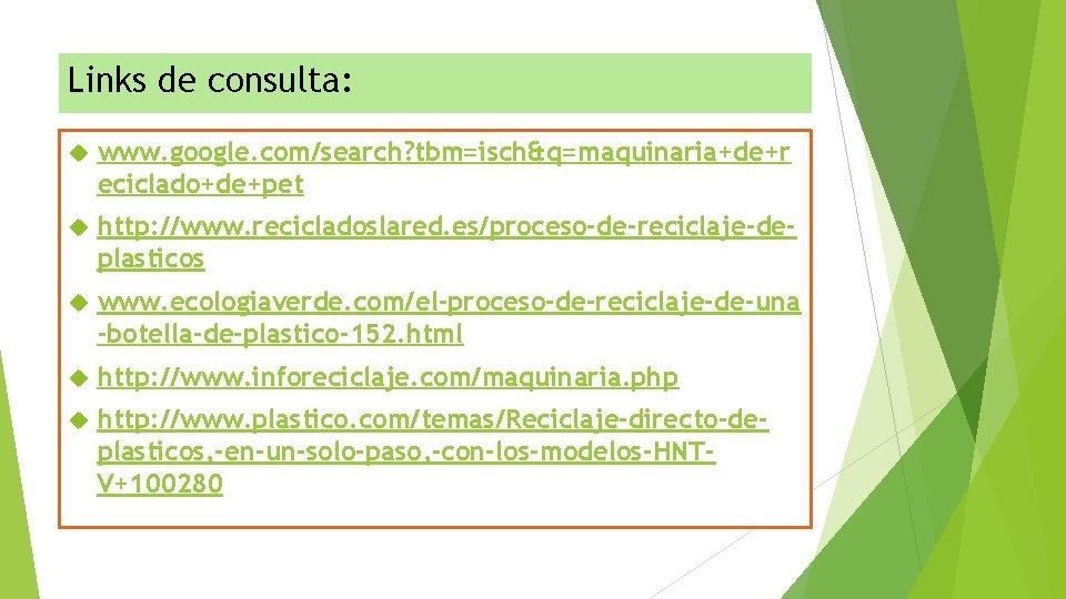 Links de consulta: www. google. com/search? tbm=isch&q=maquinaria+de+r eciclado+de+pet http: //www. recicladoslared. es/proceso-de-reciclaje-deplasticos www. ecologiaverde.