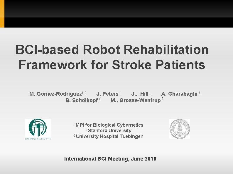 BCI-based Robot Rehabilitation Framework for Stroke Patients M. Gomez-Rodriguez 1, 2 J. Peters 1