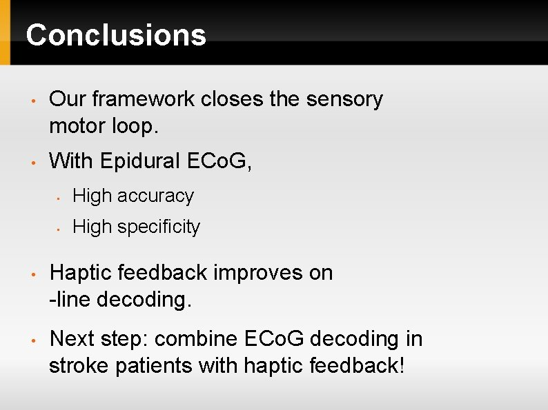 Conclusions • Our framework closes the sensory motor loop. • With Epidural ECo. G,