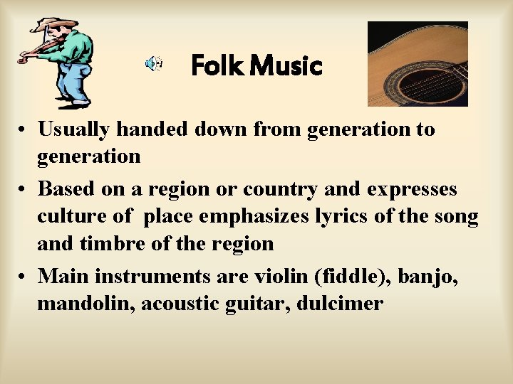 Folk Music • Usually handed down from generation to generation • Based on a