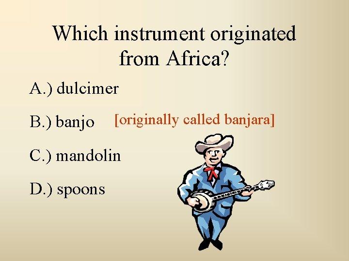 Which instrument originated from Africa? A. ) dulcimer B. ) banjo [originally called banjara]