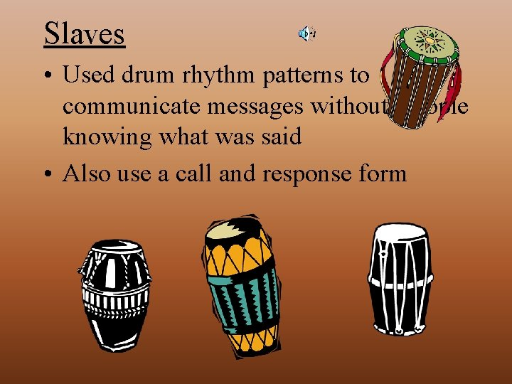 Slaves • Used drum rhythm patterns to communicate messages without people knowing what was