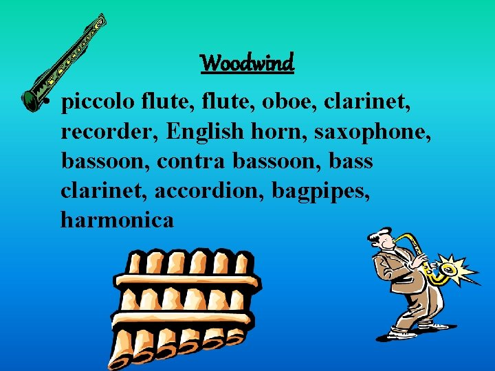 Woodwind • piccolo flute, oboe, clarinet, recorder, English horn, saxophone, bassoon, contra bassoon, bass