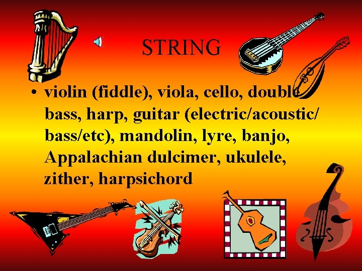 STRING • violin (fiddle), viola, cello, double bass, harp, guitar (electric/acoustic/ bass/etc), mandolin, lyre,
