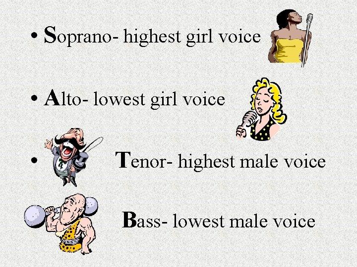 • Soprano- highest girl voice • Alto- lowest girl voice • Tenor- highest