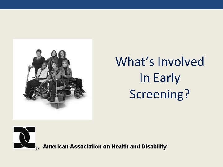 What's Involved In Early Screening? © American Association on Health and Disability