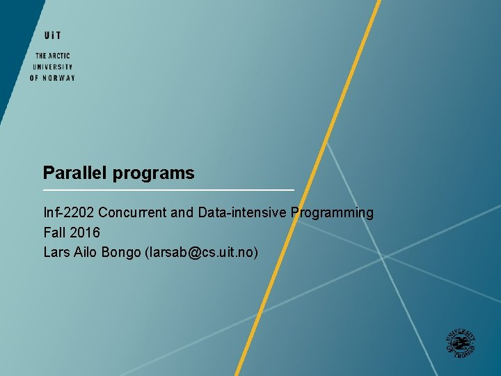 Parallel programs Inf-2202 Concurrent and Data-intensive Programming Fall 2016 Lars Ailo Bongo (larsab@cs. uit.