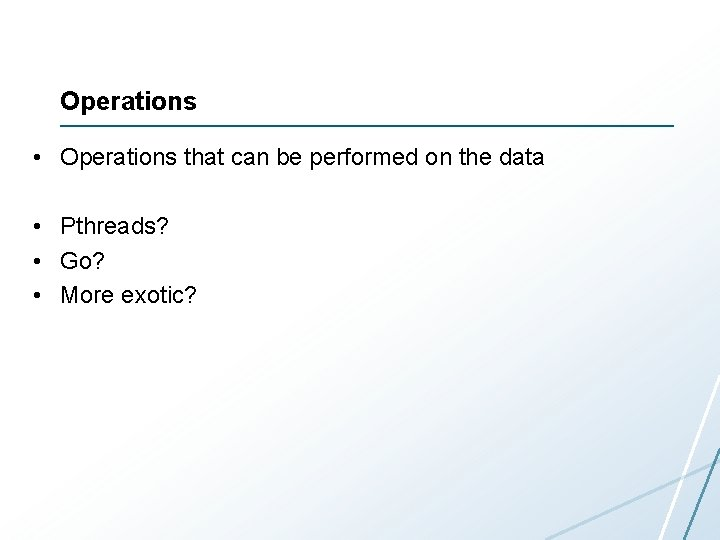 Operations • Operations that can be performed on the data • Pthreads? • Go?