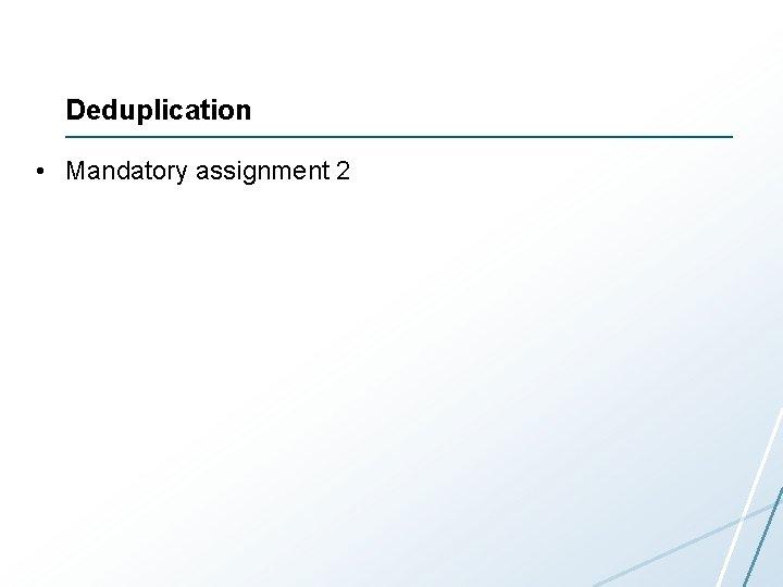 Deduplication • Mandatory assignment 2