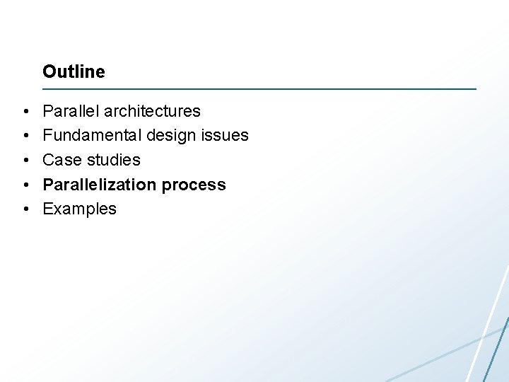 Outline • • • Parallel architectures Fundamental design issues Case studies Parallelization process Examples