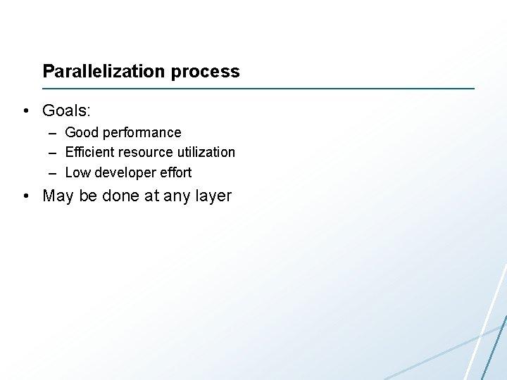 Parallelization process • Goals: – Good performance – Efficient resource utilization – Low developer