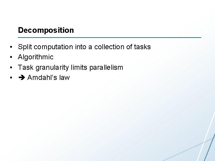 Decomposition • • Split computation into a collection of tasks Algorithmic Task granularity limits