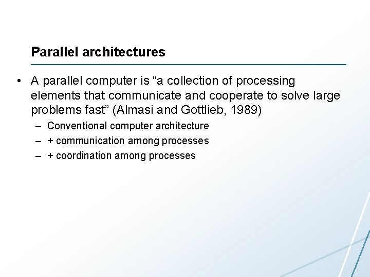 """Parallel architectures • A parallel computer is """"a collection of processing elements that communicate"""