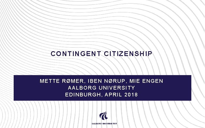 CONTINGENT CITIZENSHIP METTE RØMER, IBEN NØRUP, MIE ENGEN AALBORG UNIVERSITY EDINBURGH, APRIL 2018
