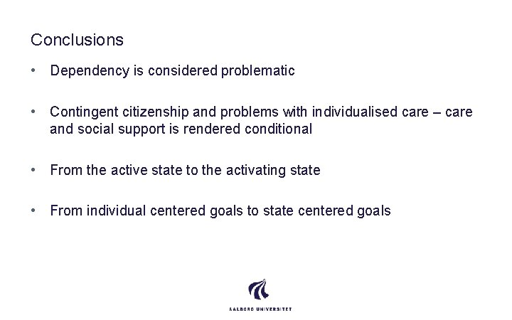 Conclusions • Dependency is considered problematic • Contingent citizenship and problems with individualised care